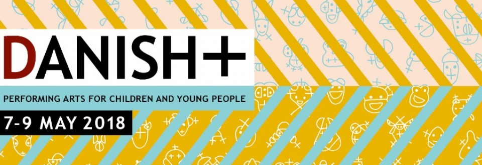 DANISH+ 2018 - Handpicked Performing Arts for Children and Young People - AARHUS, MAY 7 - 9